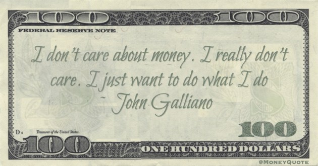 I don't care about money. I really don't care. I just want to do what I do Quote