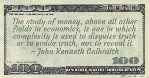 The study of money, above all other fields in economics, is one in which complexity is used to disguise truth or to evade truth, not to reveal it Quote