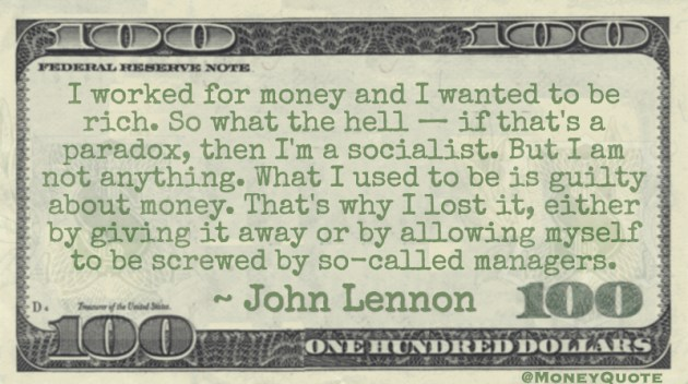 I worked for money and I wanted to be rich. I'm a socialist. I used to be is guilty about money. I lost it by giving it away or by allowing myself to be screwed by so-called managers Quote