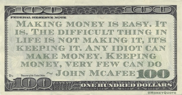 John McAfee Making money is easy. It is. The difficult thing in life is not making it, it's keeping it. Any idiot can make money. Keeping money, very few can do quote
