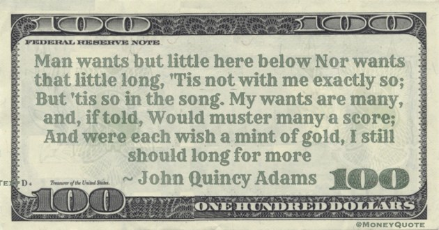 My wants are many, and, if told, Would muster many a score; And were each wish a mint of gold, I still should long for more Quote