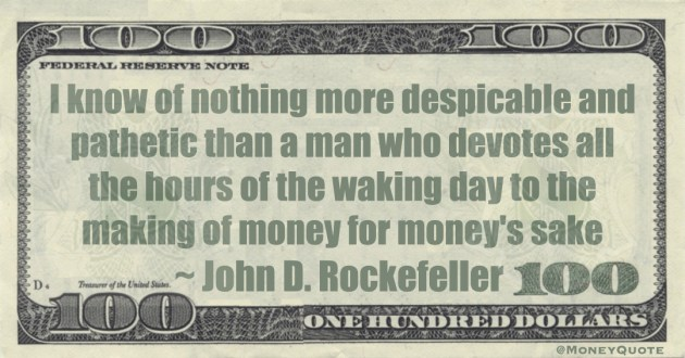I know of nothing more despicable and pathetic than a man who devotes all the hours of the waking day to the making of money for money's sake Quote