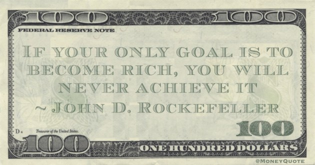 If your only goal is to become rich, you will never achieve it Quote