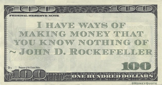 I have ways of making money that you know nothing of Quote