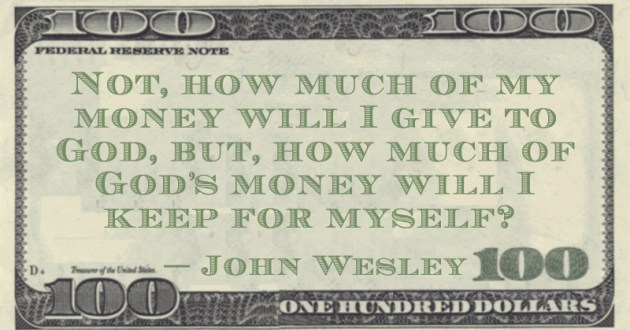 Not, how much of my money will I give to God, but, how much of God's money will I keep for myself? Quote