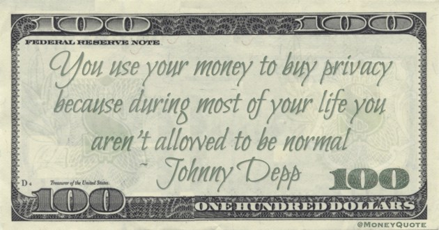 You use your money to buy privacy because during most of your life you aren't allowed to be normal Quote