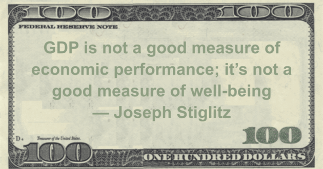 GDP is not a good measure of economic performance; it's not a good measure of well-being Quote
