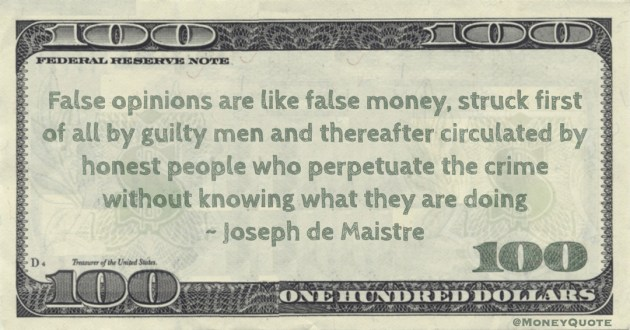 False opinions are like false money, struck first of all by guilty men and thereafter circulated by honest people who perpetuate the crime without knowing what they are doing Quote