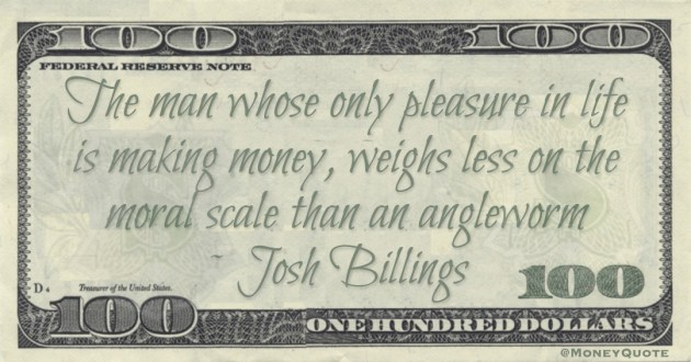 The man whose only pleasure in life is making money, weighs less on the moral scale than an angleworm Quote