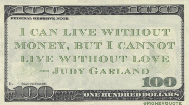 I can live without money, but I cannot live without love Quote