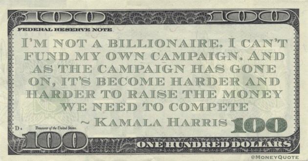 I'm not a billionaire. I can't fund my own campaign. And as the campaign has gone on, it's become harder and harder to raise the money we need to compete Quote