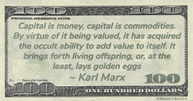 Capital is money, capital is commodities. By virtue of it being valued, it has acquired the occult ability to add value to itself. It brings forth living offspring, or, at the least, lays golden eggs Quote