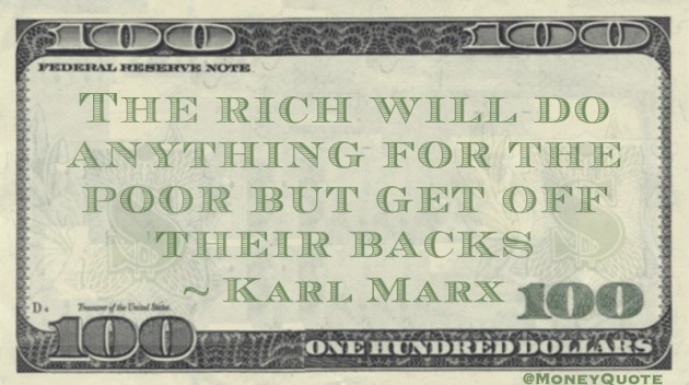 The rich will do anything for the poor but get off their backs Quote