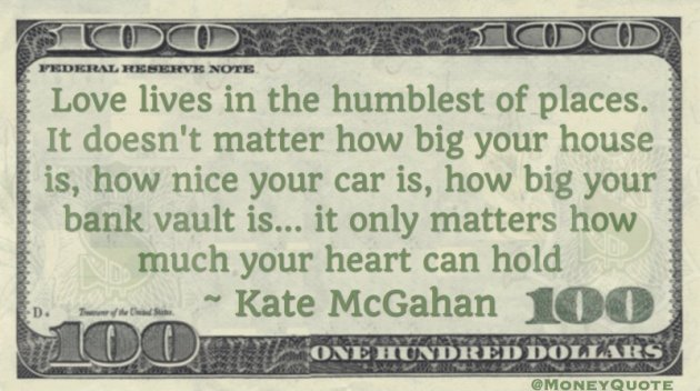 Love lives in the humblest of places. It doesn't matter how big your bank vault is, only how much your heart can hold Quote