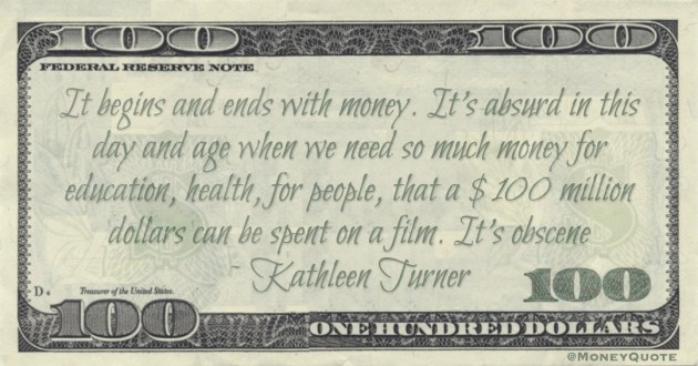 It begins and ends with money, that a $100 million dollars can be spent on a film. It's obscene Quote