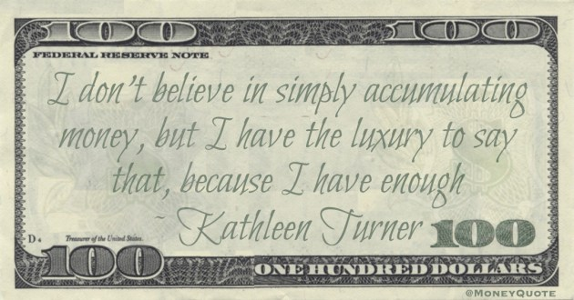 I don't believe in simply accumulating money, but I have the luxury to say that, because I have enough Quote