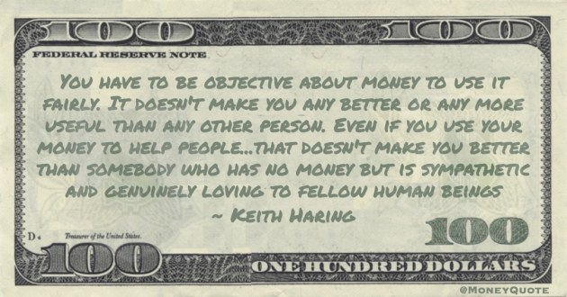 Even if you use your money to help people...that doesn't make you better than somebody who has no money but is sympathetic and genuinely loving to fellow human beings Quote