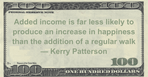 Added income is far less likely to produce an increase in happiness than the addition of a regular walk Quote