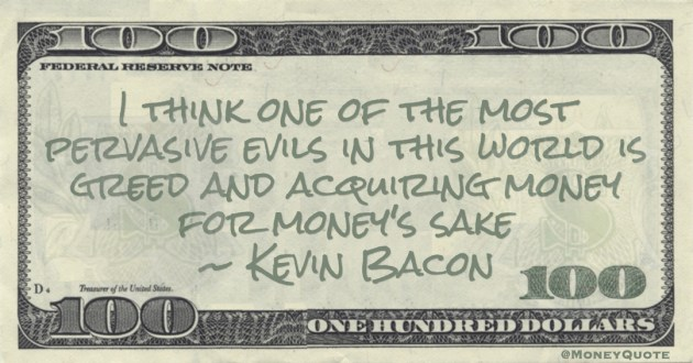 Kevin Bacon I think one of the most pervasive evils in this world is greed and acquiring money for money's sake quote