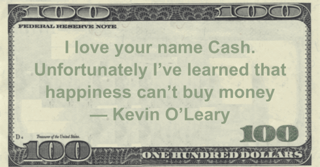 I love your name Cash. Unfortunately I've learned that happiness can't buy money Quote