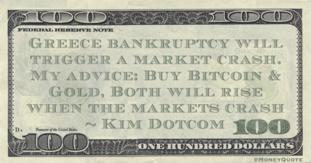 Kim Dotcom Greece bankruptcy will trigger a market crash. My advice: Buy Bitcoin & Gold, Both will rise when the markets crash quote
