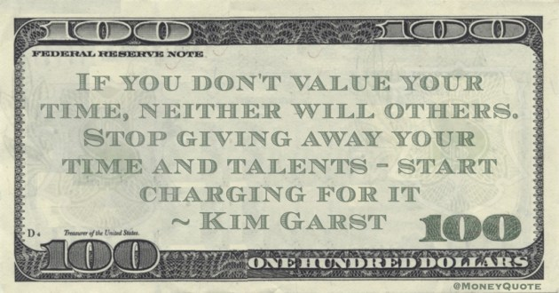 If you don't value your time, neither will others. Stop giving away your time and talents- start charging for it Quote
