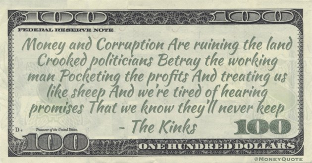 Money and Corruption Are ruining the land Crooked politicians Betray the working man Pocketing the profits And treating us like sheep And we're tired of hearing promises That we know they'll never keep Quote