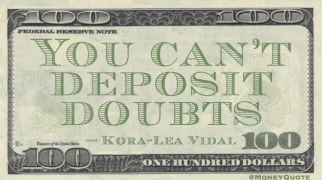 You can't deposit doubts Quote