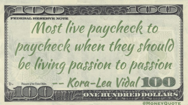 Most live paycheck to paycheck when they should be living passion to passion Quote