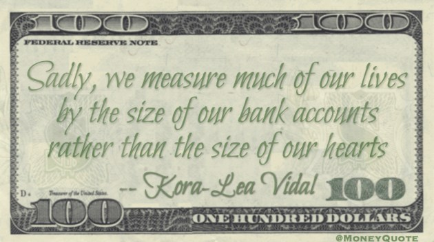 Sadly, we measure much of our lives by the size of our bank accounts rather than the size of our hearts Quote