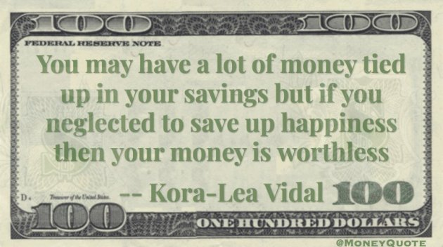 You may have savings but neglected happiness, then money worthless Quote