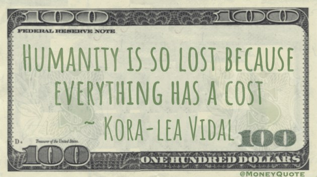 Humanity is so lost because everything has a cost Quote