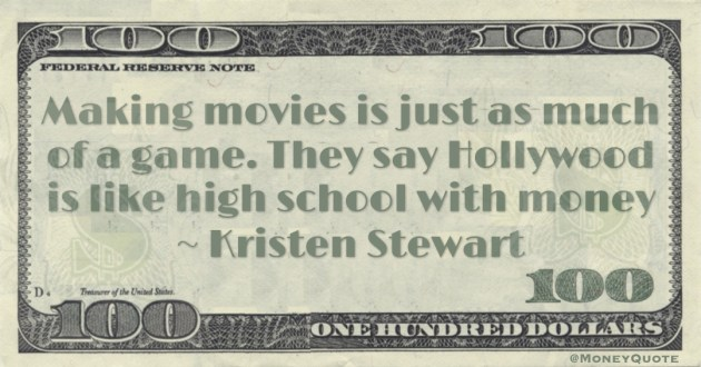Making movies is just as much of a game. They say Hollywood is like high school with money Quote