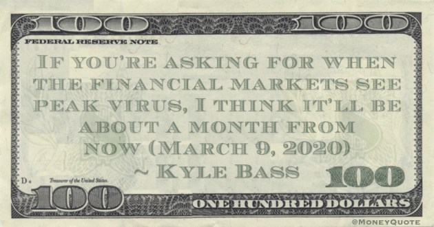 If you're asking for when the financial markets see peak virus, I think it'll be about a month from now Quote