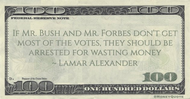 If Mr. Bush and Mr. Forbes don't get most of the votes, they should be arrested for wasting money Quote