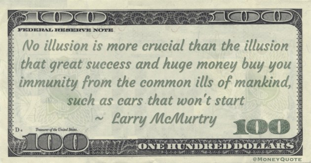 No illusion is more crucial than the illusion that great success and huge money buy you immunity from the common ills of mankind, such as cars that won't start Quote