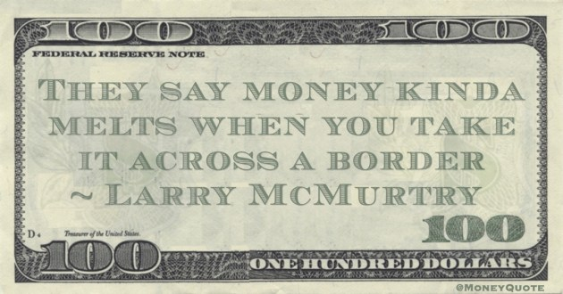 They say money kinda melts when you take it across a border Quote