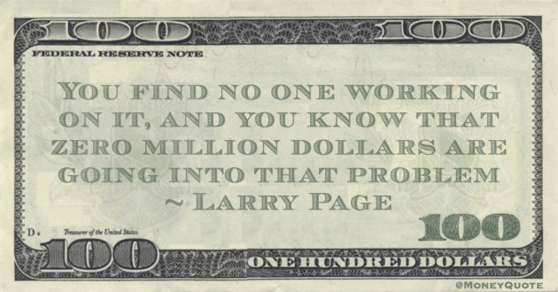 Larry Page You find no one working on it, and you know that zero million dollars are going into that problem quote