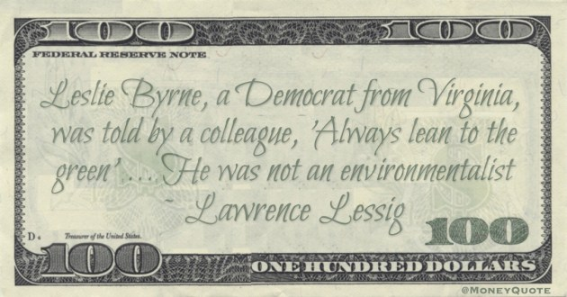 Leslie Byrne, a Democrat from Virginia,  was told by a colleague, 'Always lean to the green'. ... He was not an environmentalist Quote