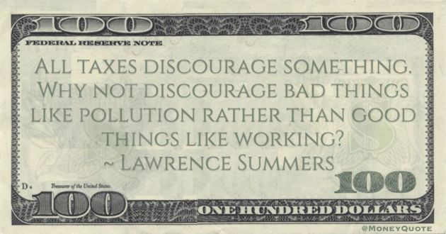 All taxes discourage something. Why not discourage bad things like pollution rather than good things like working? Quote