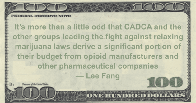 It's more than a little odd that CADCA and the other groups leading the fight against relaxing marijuana laws derive a significant portion of their budget from opioid manufacturers and other pharmaceutical companies Quote