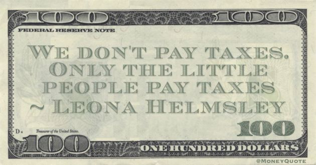 We don't pay taxes. Only the little people pay taxes Quote