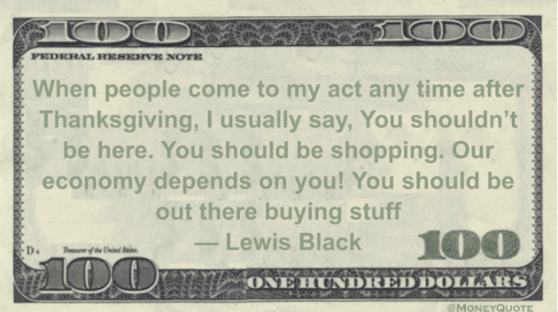 When people come to my act any time after Thanksgiving, I usually say, You shouldn't be here. You should be shopping. Our economy depends on you! You should be out there buying stuff Quote
