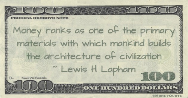 Money ranks as one of the primary materials with which mankind builds the architecture of civilization Quote