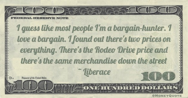 I guess like most people I'm a bargain-hunter. I love a bargain. I found out there's two prices on everything. There's the Rodeo Drive price and there's the same merchandise down the street Quote