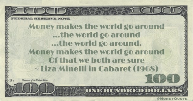 Money makes the world go around Of that we both are sure Quote