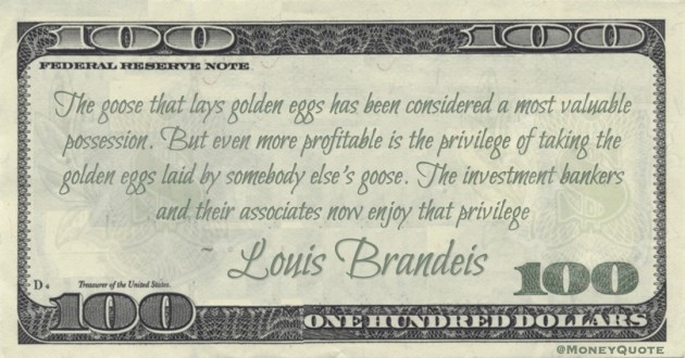 Louis Brandeis more profitable is the privilege of taking the golden eggs laid by somebody else's goose. The investment bankers and their associates now enjoy that privilege quote