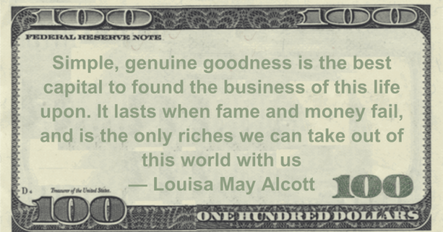 Simple, genuine goodness is the best capital to found the business of this life upon. It lasts when fame and money fail, and is the only riches we can take out of this world with us Quote