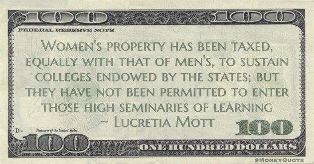 Women's property has been taxed, equally with that of men's, to sustain colleges endowed by the states; but they have not been permitted to enter those high seminaries of learning Quote