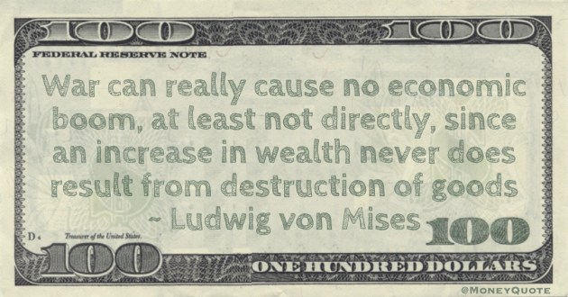 War can really cause no economic boom, at least not directly, since an increase in wealth never does result from destruction of goods Quote